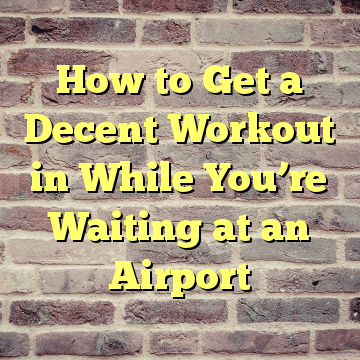How to Get a Decent Workout in While You're Waiting at an Airport