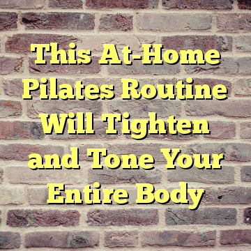This At-Home Pilates Routine Will Tighten and Tone Your Entire Body