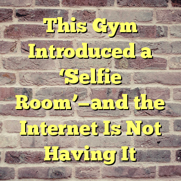 This Gym Introduced a 'Selfie Room'—and the Internet Is Not Having It