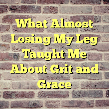 What Almost Losing My Leg Taught Me About Grit and Grace