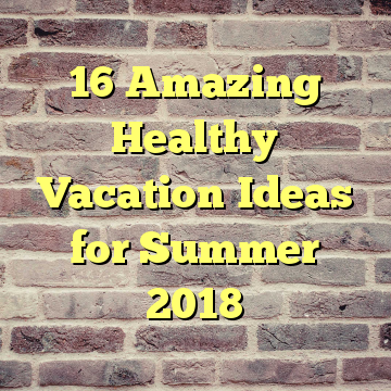 16 Amazing Healthy Vacation Ideas for Summer 2018