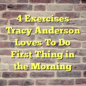 4 Exercises Tracy Anderson Loves To Do First Thing in the Morning