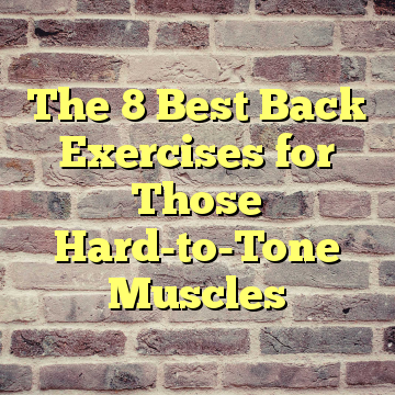 The 8 Best Back Exercises for Those Hard-to-Tone Muscles
