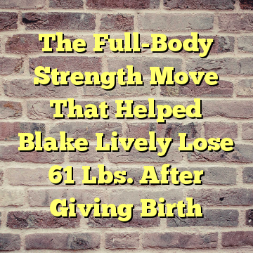 The Full-Body Strength Move That Helped Blake Lively Lose 61 Lbs. After Giving Birth