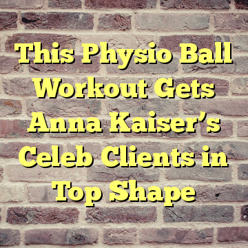 This Physio Ball Workout Gets Anna Kaiser's Celeb Clients in Top Shape