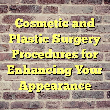 Cosmetic and Plastic Surgery Procedures for Enhancing Your Appearance