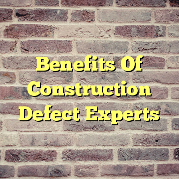 Benefits Of Construction Defect Experts