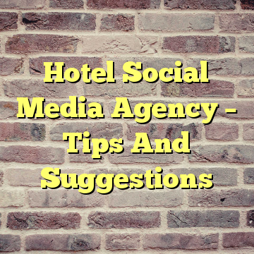 Hotel Social Media Agency – Tips And Suggestions