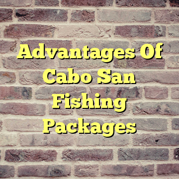 Advantages Of Cabo San Fishing Packages