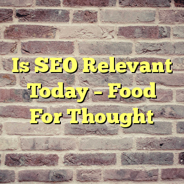 Is SEO Relevant Today – Food For Thought
