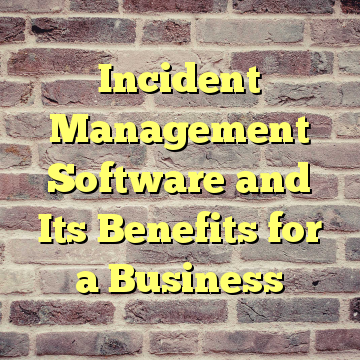 Incident Management Software and Its Benefits for a Business