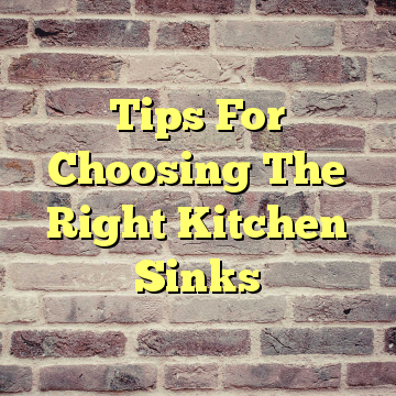 Tips For Choosing The Right Kitchen Sinks
