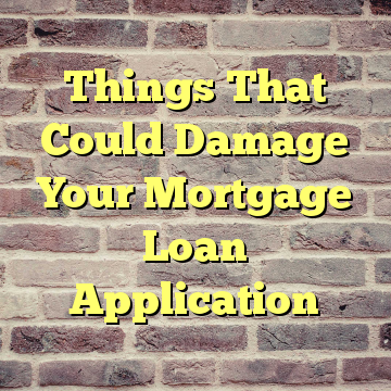 Things That Could Damage Your Mortgage Loan Application