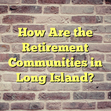 How Are the Retirement Communities in Long Island?
