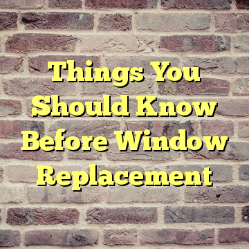 Things You Should Know Before Window Replacement