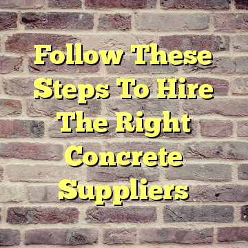 Follow These Steps To Hire The Right Concrete Suppliers