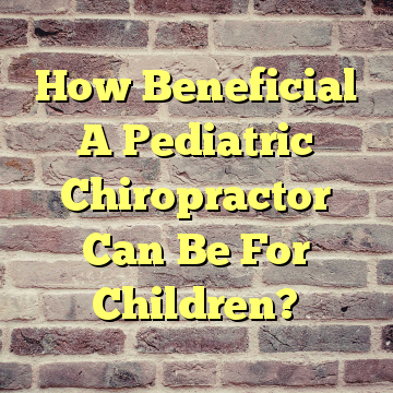 How Beneficial A Pediatric Chiropractor Can Be For Children?
