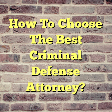 How To Choose The Best Criminal Defense Attorney?