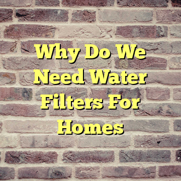 Why Do We Need Water Filters For Homes