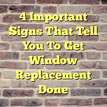 4 Important Signs That Tell You To Get Window Replacement Done