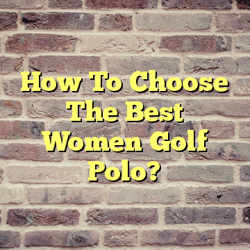 How To Choose The Best Women Golf Polo?