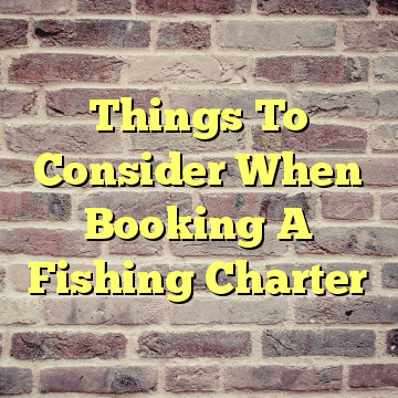Things To Consider When Booking A Fishing Charter