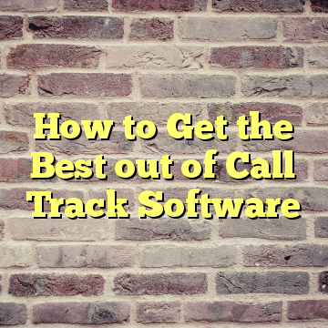 How to Get the Best out of Call Track Software