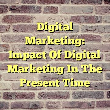 Digital Marketing: Impact Of Digital Marketing In The Present Time
