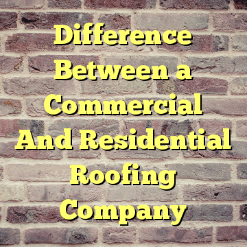 Difference Between a Commercial And Residential Roofing Company